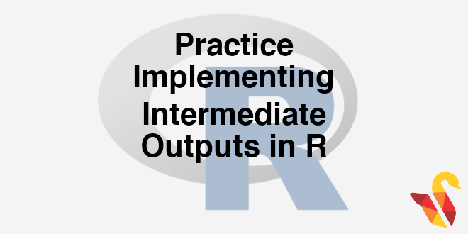 203-5-5-practice-implementing-intermediate-outputs-in-r